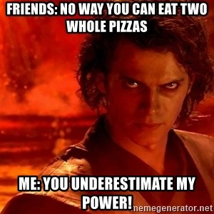 Anakin Skywalker - Friends: No way you can eat two whole pizzas Me: You underestimate my power!