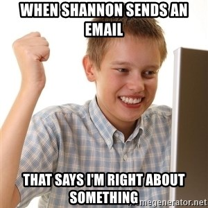 First Day on the internet kid - When Shannon sends an email that says i'm right about something