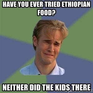 Sad Face Guy - Have You Ever Tried Ethiopian Food? Neither did the kids there