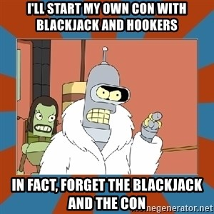 Blackjack and hookers bender - I'll start my own con with blackjack and hookers in fact, forget the blackjack and the con