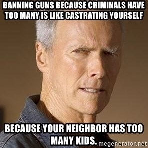 Clint Eastwood - Banning guns because criminals have too many is like castrating yourself because your neighbor has too many kids.