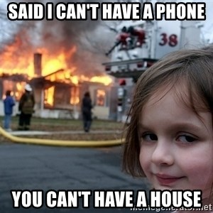 Disaster Girl - said i can't have a phone you can't have a house