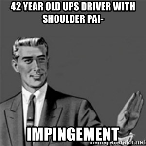 Correction Guy - 42 year old UPS driver with shoulder pai- Impingement