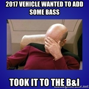 Picard facepalm  - 2017 vehicle wanted to add some bass  took it to the b&i