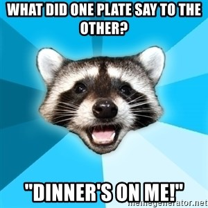 """Lame Pun Coon - What did one plate say to the other? """"Dinner's on me!"""""""