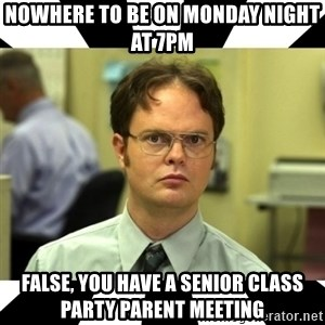 Dwight from the Office - Nowhere to be on Monday night at 7pm False, you have a Senior Class Party Parent Meeting
