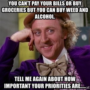 Willy Wonka - You can't pay your bills or buy groceries but you can buy weed and alcohol. Tell me again about how important your priorities are.....