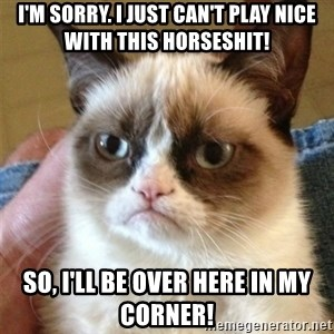 Grumpy Cat  - I'm sorry. I just can't play nice with this horseshit! So, I'll be over here in my corner!