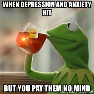 Kermit The Frog Drinking Tea - when depression and anxiety hit but you pay them no mind