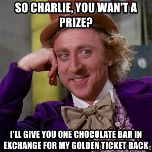 Willy Wonka - So charlie, you wan't a prize? i'll give you one chocolate bar in exchange for my golden ticket back