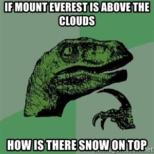 Philosoraptor - If Mount Everest is above the clouds How is there snow on top