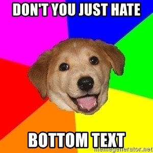 Advice Dog - DOn't you just hate  bottom text