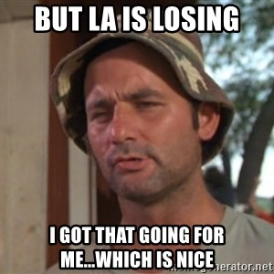 So I got that going on for me, which is nice - But LA is losing I got that going for me...which is nice