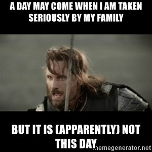 But it is not this Day ARAGORN - a day may come when i am taken seriously by my family but it is (apparently) not this day