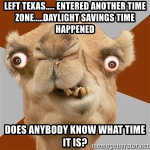 Crazy Camel lol - Left Texas..... entered another time zone.....daylight savings time happened Does anybody know what time it is?