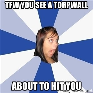 Annoying Facebook Girl - Tfw you see a torpwall About to hit you