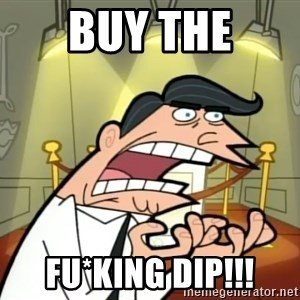 Timmy turner's dad IF I HAD ONE! - BUY the fu*king dip!!!