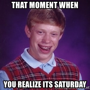 Bad Luck Brian - That moment when you realize its saturday