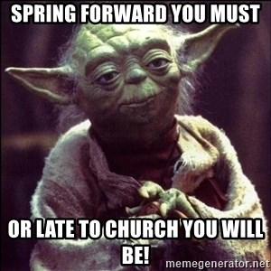 Advice Yoda - Spring forward you must or late to church you will be!