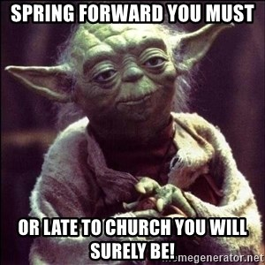 Advice Yoda - Spring forward you must  or late to church you will surely be!