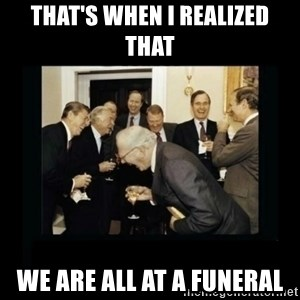 Rich Men Laughing - that's when i realized that  we are all at a funeral