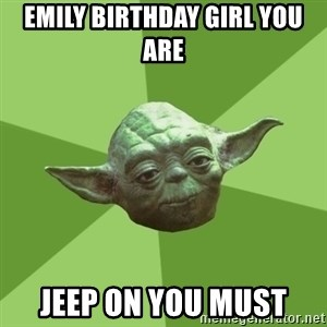 Advice Yoda Gives - Emily birthday girl you are Jeep on you must