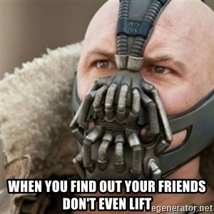 Bane - when you find out your friends don't even lift