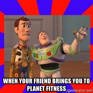 Everywhere - when your friend brings you to planet fitness
