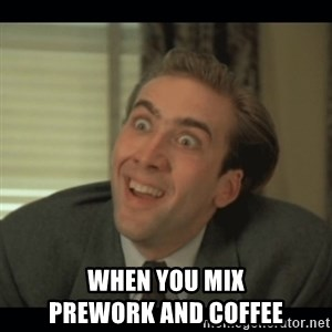 Nick Cage - when you mix                        prework and coffee