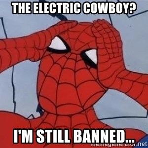 Spider Man - The Electric Cowboy? I'm still banned...