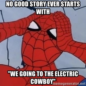 "Spider Man - no good story ever starts with ""We going to the Electric Cowboy"""