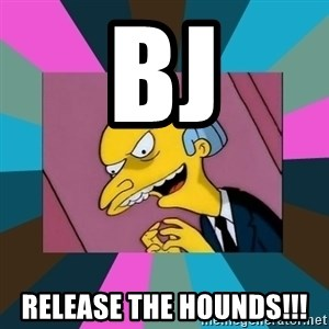 Mr. Burns - BJ Release the hounds!!!