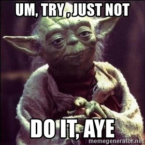 Advice Yoda - Um, try , just not Do it, aye