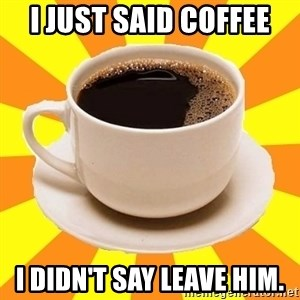 Cup of coffee - I just said coffee I didn't say leave him.