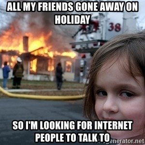 Disaster Girl - All my friends gone away on holiday  So I'm looking for Internet people to talk to
