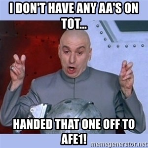 Dr Evil meme - I don't have any AA's on ToT... handed that one off to AFE1!