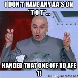 """Dr Evil meme - i don't have any AA's on     """"T O T""""... handed that one off to AFE 1!"""