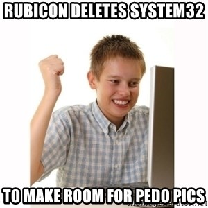 Computer kid - rubicon deletes system32  to make room for pedo pics
