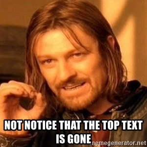 One Does Not Simply - Not notice that the top text is gone