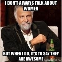 I don't always guy meme - I don't always talk about women But when i do, it's to say they are awesome