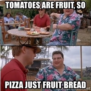 See? Nobody Cares - tomatoes are fruit, so Pizza just fruit bread