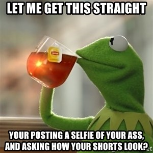 Kermit The Frog Drinking Tea - Let me get this straight Your posting a selfie of your ass, and asking how your shorts look?