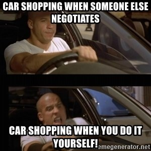 Vin Diesel Car - Car shopping when someone else negotiates Car shopping when you do it yourself!