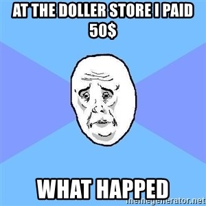 Okay Guy - at the doller store i paid 50$ what happed