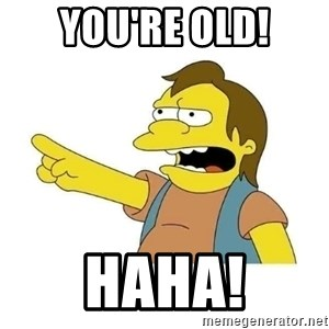Nelson HaHa - You're old! HAHA!