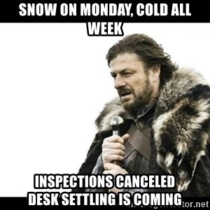Winter is Coming - Snow on monday, cold all week inspections canceled             desk settling is coming