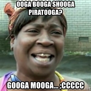 Ain't nobody got time fo dat so - ooga booga shooga piratooga? googa mooga... ;ccccc