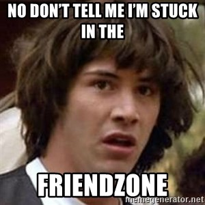 Conspiracy Keanu - No don't tell me I'm stuck in the  Friendzone