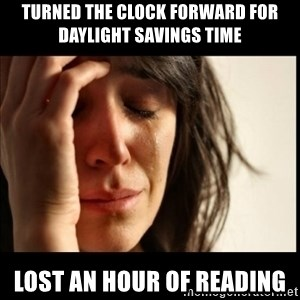 First World Problems - Turned the clock forward for daylight savings time Lost an hour of reading