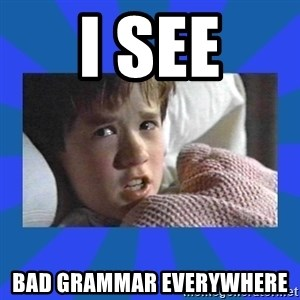 i see dead people - I see Bad grammar everywhere